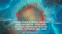 IX BOARD REVIEW IN MEDICAL ONCOLOGY: ONCOLOGIA EINSTEIN - ATUALIZAÇÃO, DISCUSSÃO, INOVAÇÃO EM ONCOLOGIA CLÍNICA E PREPARAÇÃO PARA EXAME